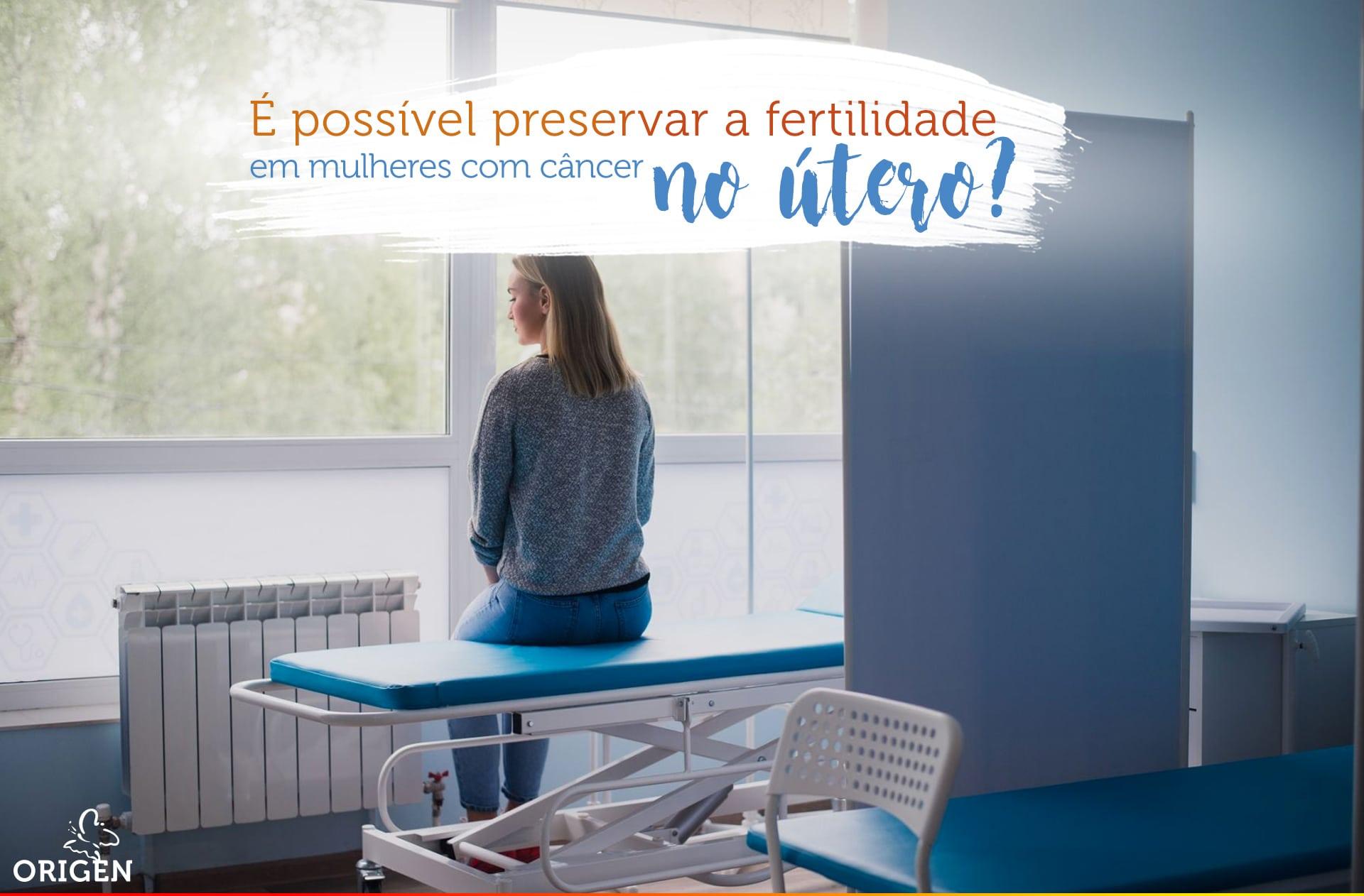 É possível preservar a fertilidade em mulheres com câncer no útero?