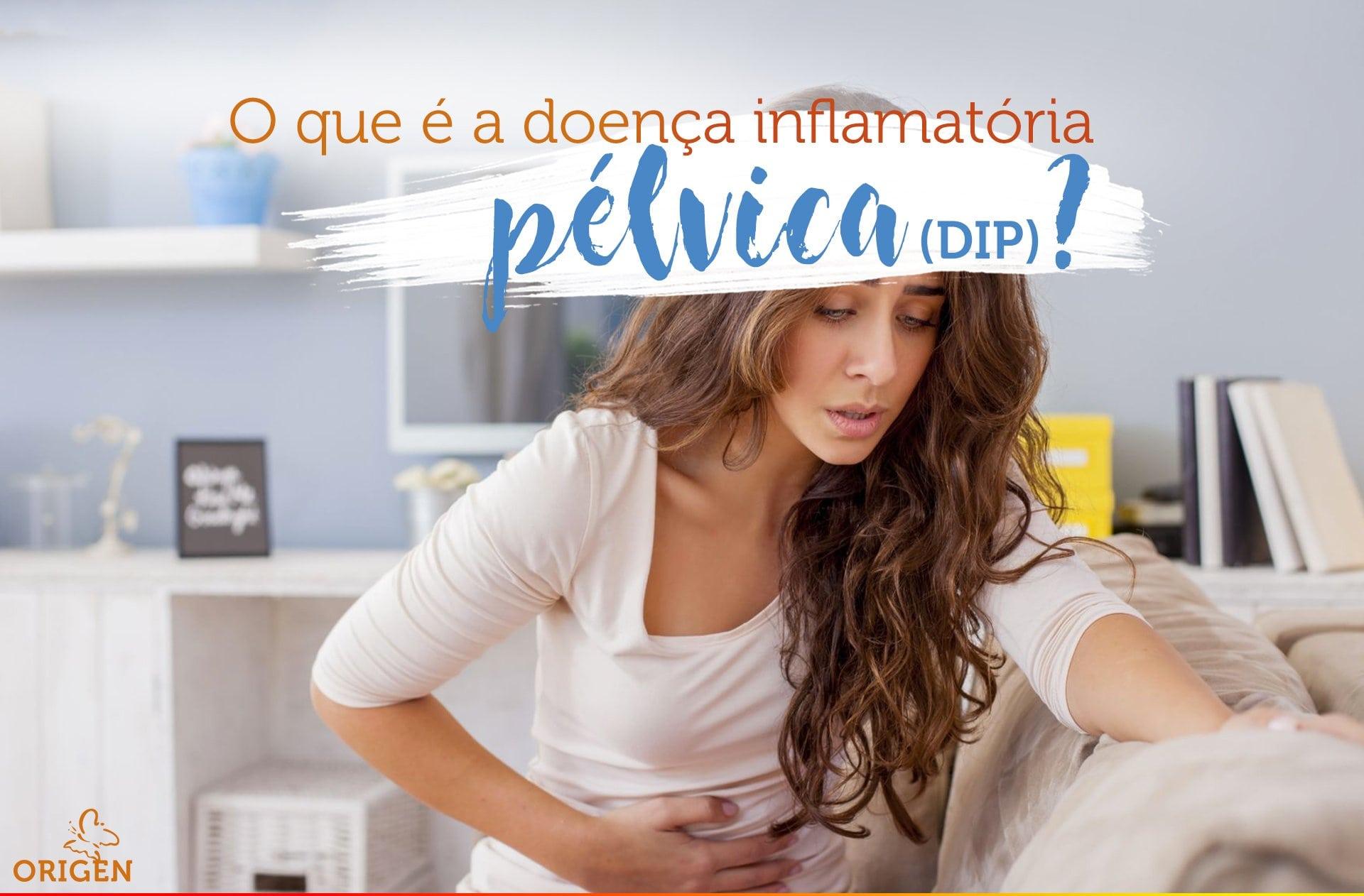 O que é a doença inflamatória pélvica (DIP)?