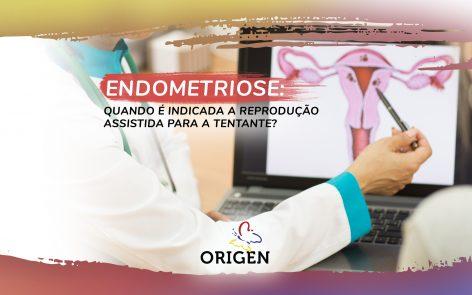 Endometriose: quando é indicada a reprodução assistida para a tentante?